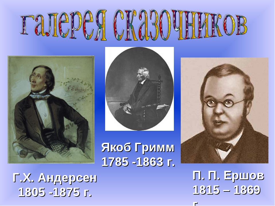 Г.Х. Андерсен 1805 -1875 г. Якоб Гримм 1785 -1863 г. П. П. Ершов 1815 – 1869 г.