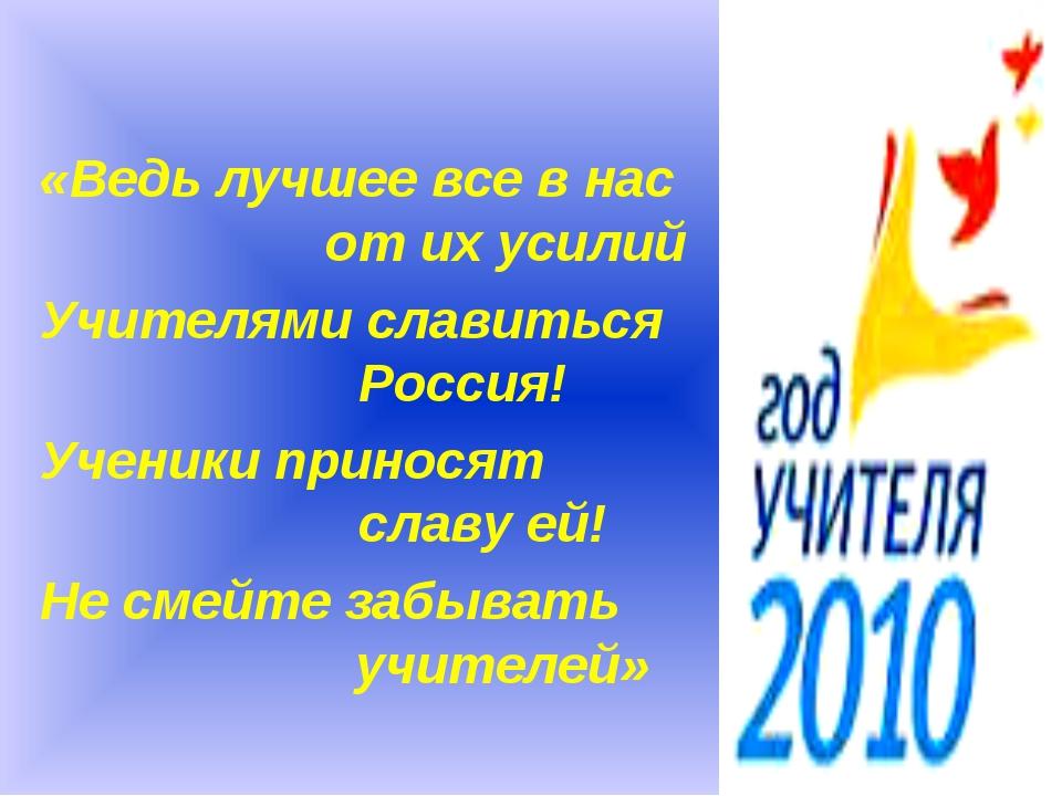 «Ведь лучшее все в нас  от их усилий Учителями славиться Россия! Ученики...