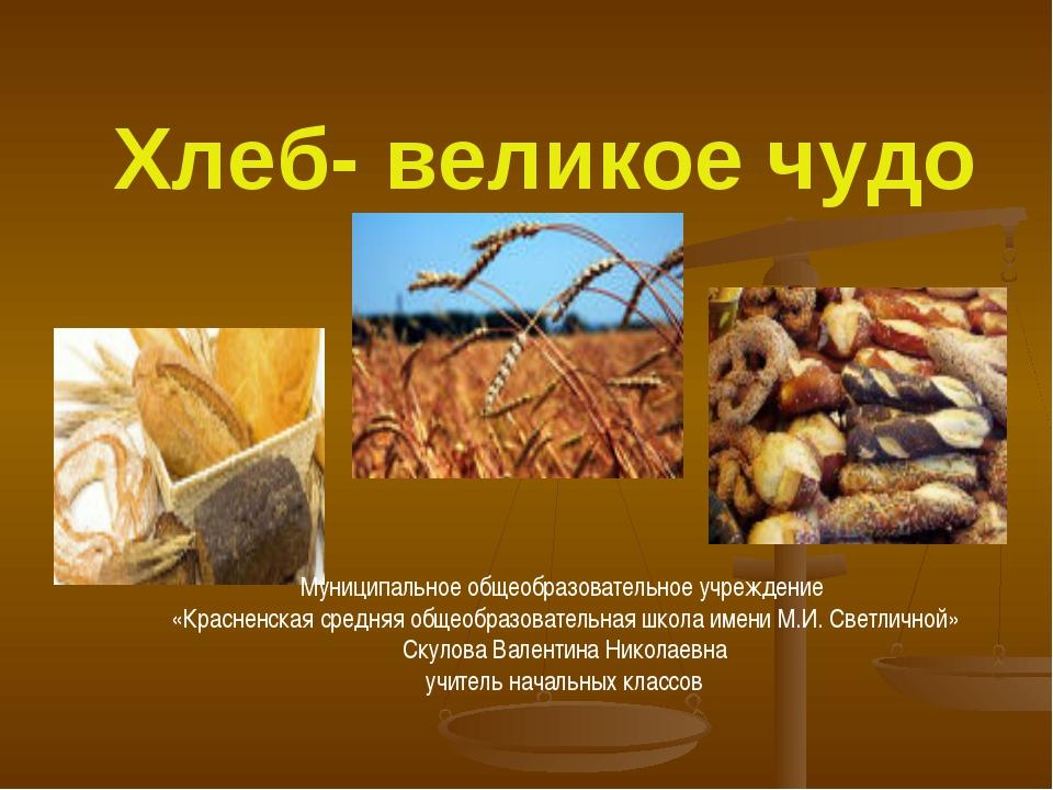 Хлеб- великое чудо Муниципальное общеобразовательное учреждение «Красненская...