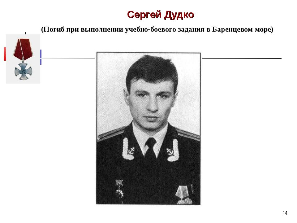 * Сергей Дудко (Погиб при выполнении учебно-боевого задания в Баренцевом море)