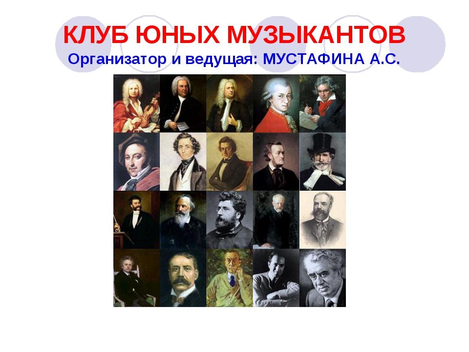 КЛУБ ЮНЫХ МУЗЫКАНТОВ Организатор и ведущая: МУСТАФИНА А.С.