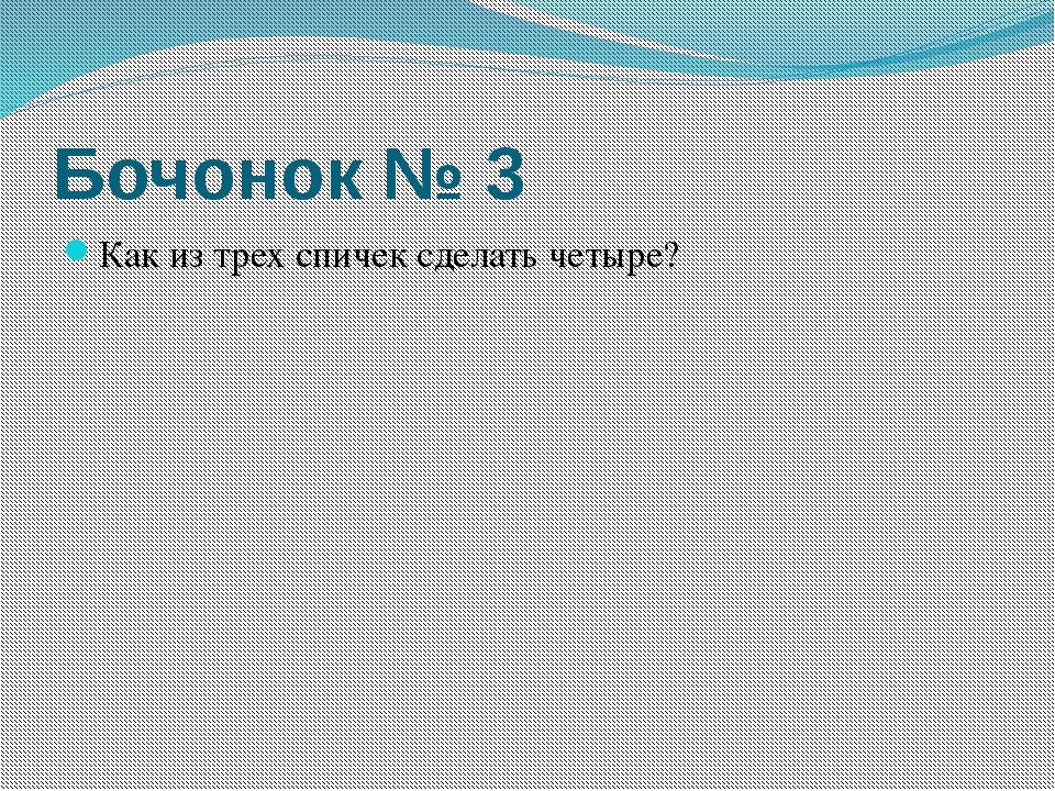 Бочонок № 3 Как из трех спичек сделать четыре?