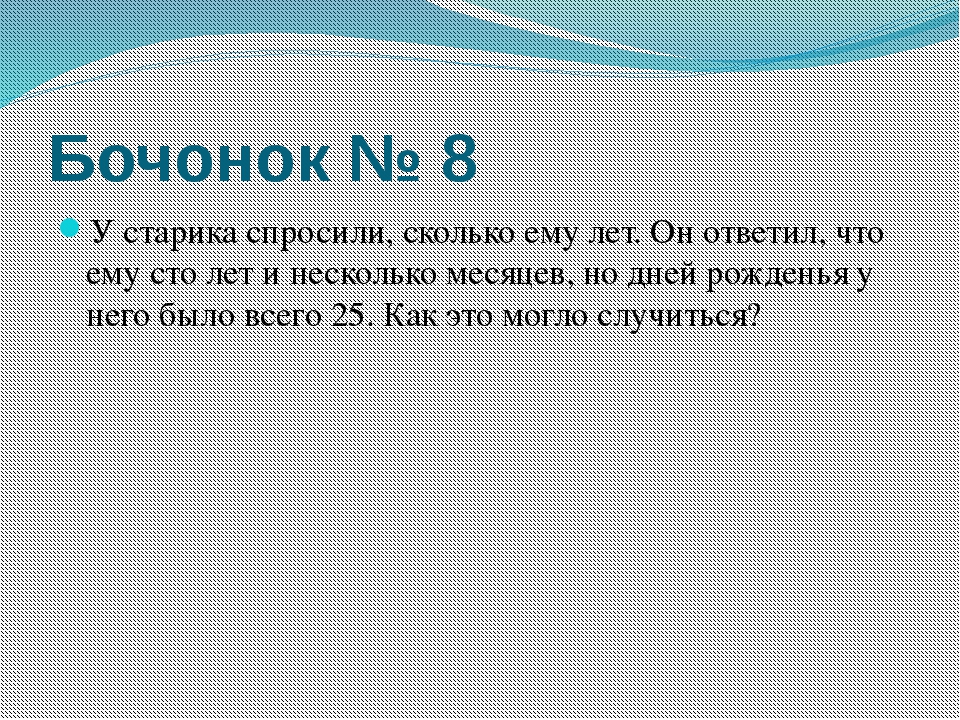 Бочонок № 8 У старика спросили, сколько ему лет. Он ответил, что ему сто лет...