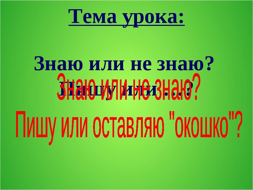 Тема урока: Знаю или не знаю? Пишу или …?