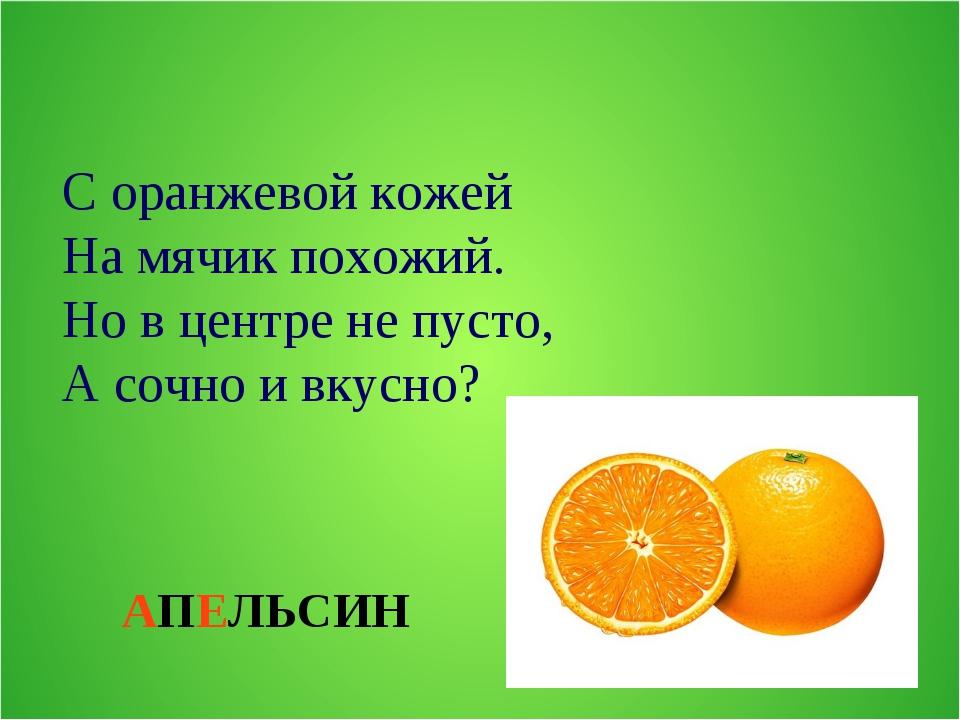 АПЕЛЬСИН С оранжевой кожей На мячик похожий. Но в центре не пусто, А сочно и...