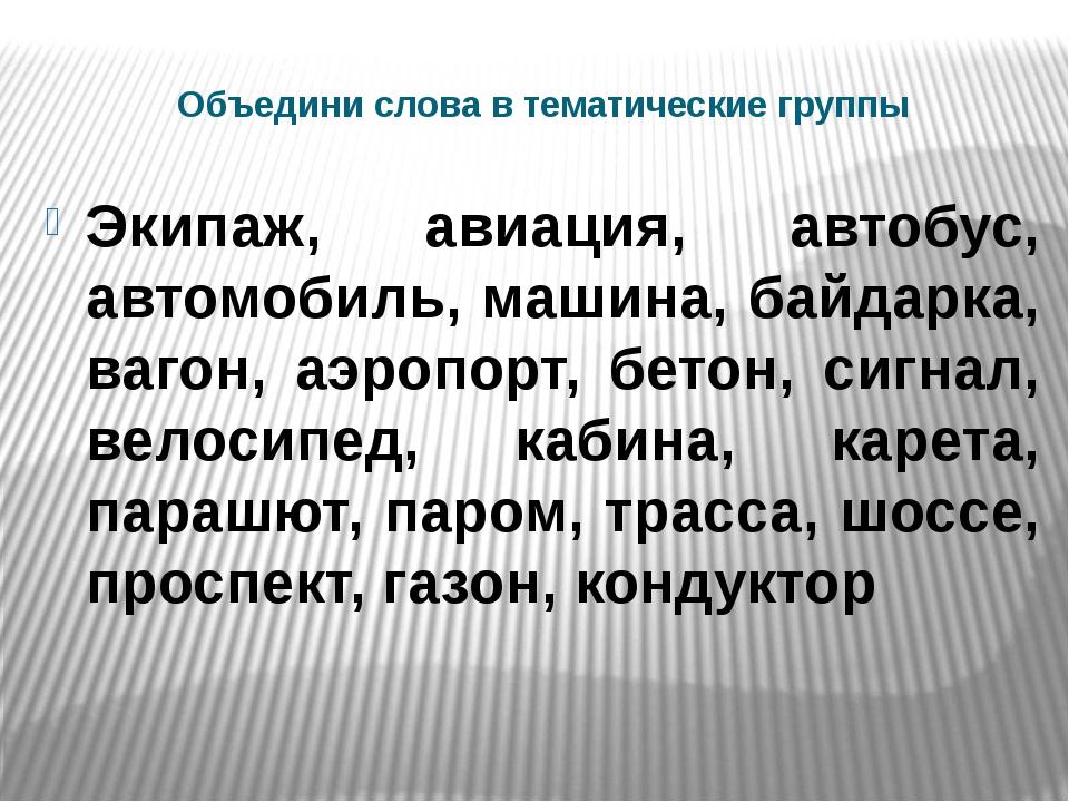 Объедини слова в тематические группы Экипаж, авиация, автобус, автомобиль, ма...