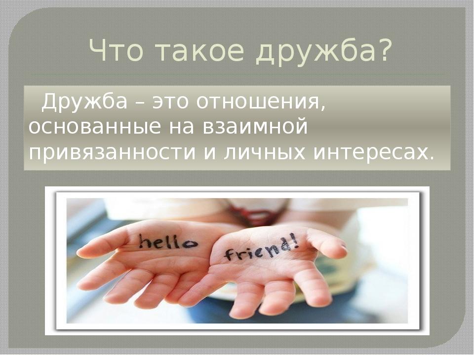 Что такое дружба? Дружба – это отношения, основанные на взаимной привязанност...