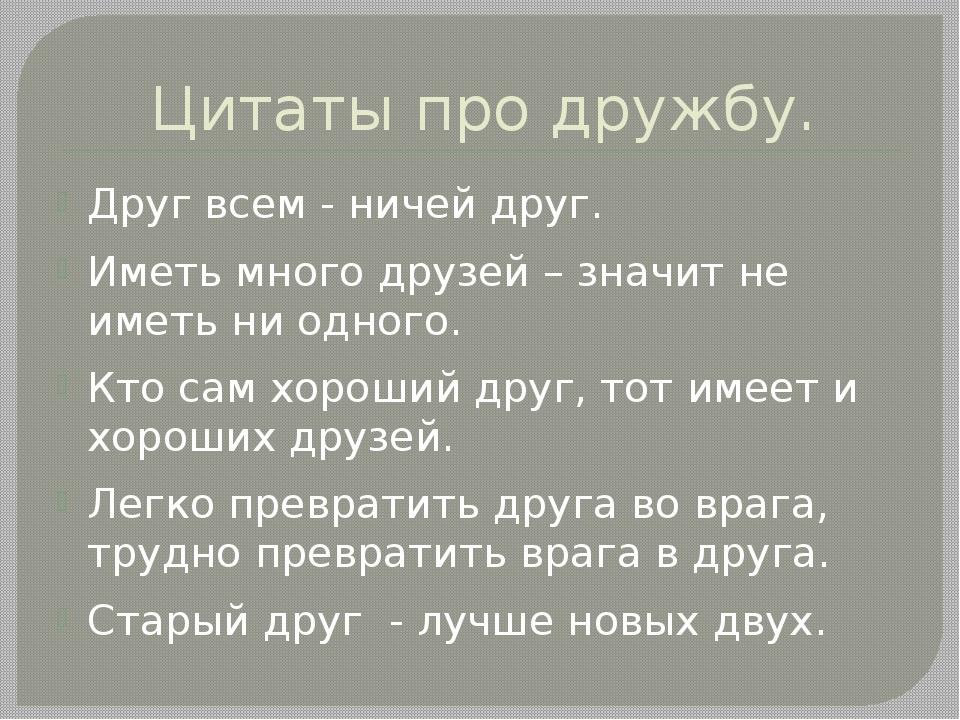 Цитаты про дружбу. Друг всем - ничей друг. Иметь много друзей – значит не име...