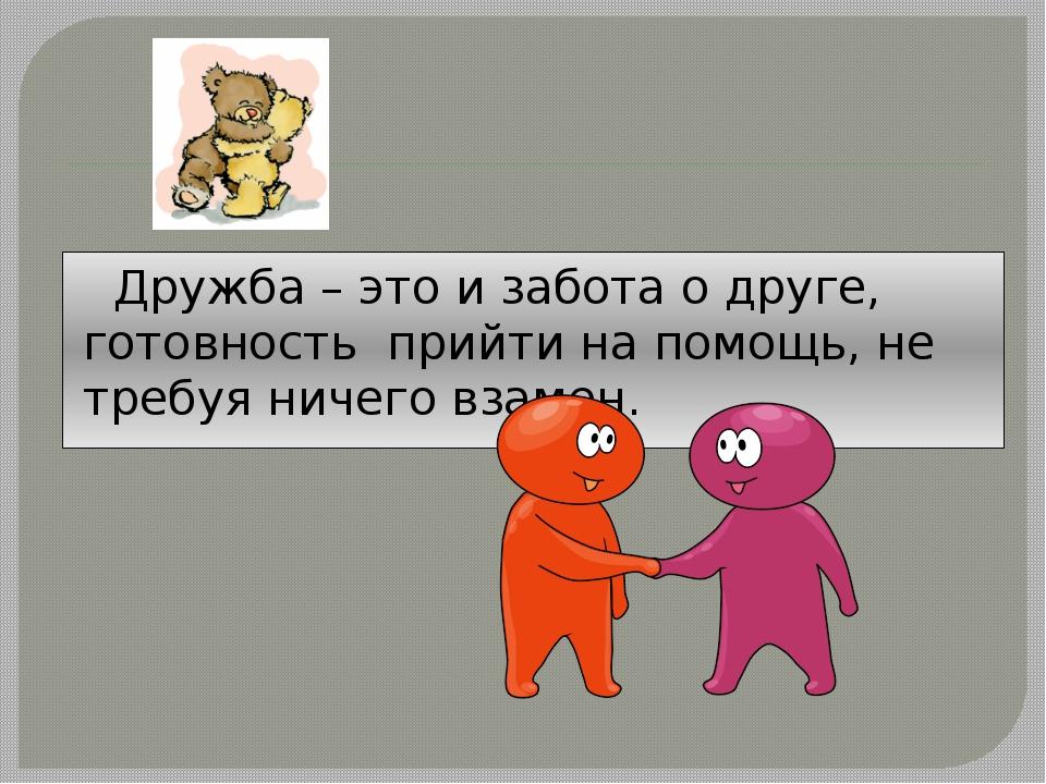 Дружба – это и забота о друге, готовность прийти на помощь, не требуя ничего...