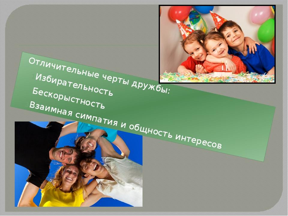 Отличительные черты дружбы: Избирательность Бескорыстность Взаимная симпатия...