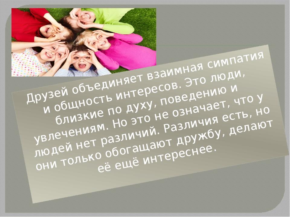 Друзей объединяет взаимная симпатия и общность интересов. Это люди, близкие...
