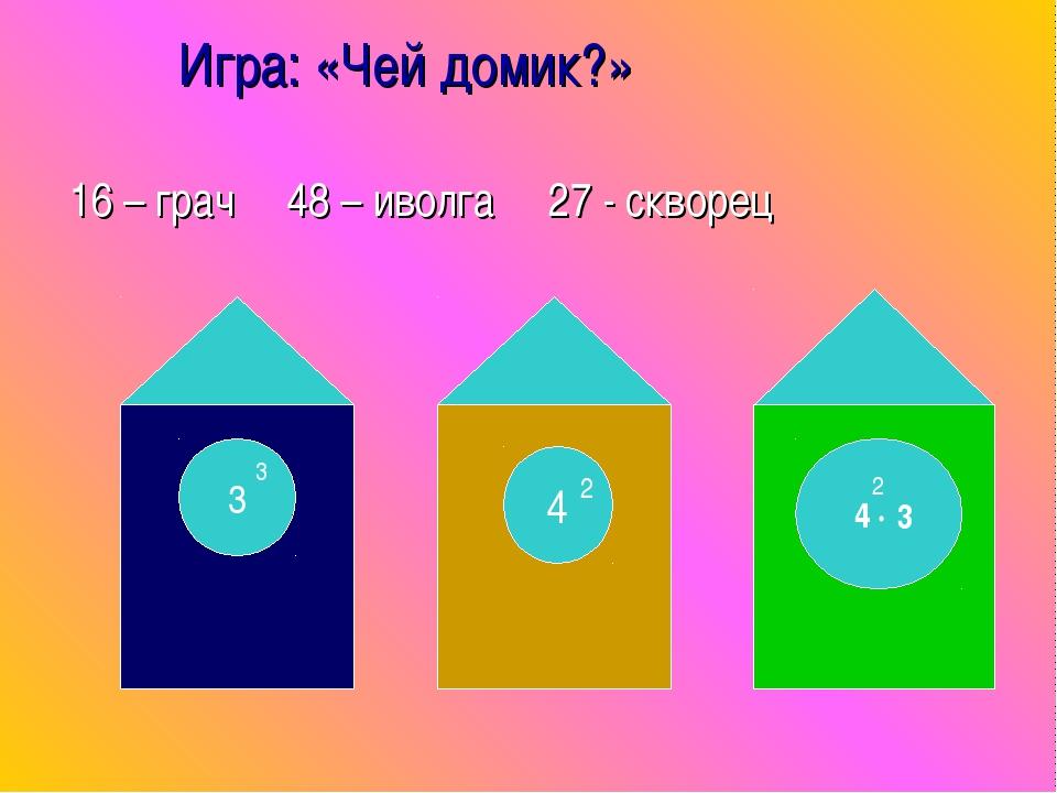 Игра: «Чей домик?» 16 – грач 48 – иволга 27 - скворец 3 3 4 2 4 · 2 3