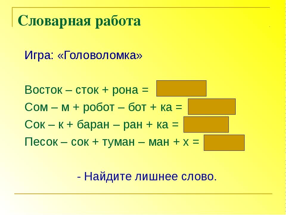 Словарная работа Игра: «Головоломка» Восток – сток + рона = ворона Сом – м +...