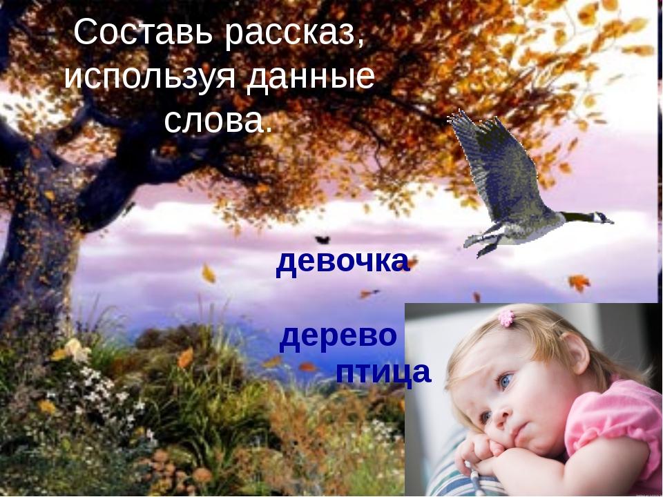 девочка дерево птица Составь рассказ, используя данные слова.