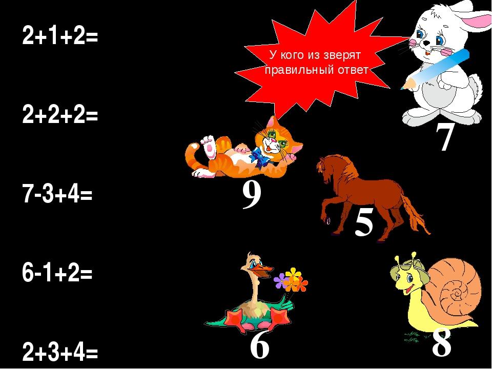 У кого из зверят правильный ответ 2+1+2= 2+2+2= 7-3+4= 6-1+2= 2+3+4= 9 8 7 5 6