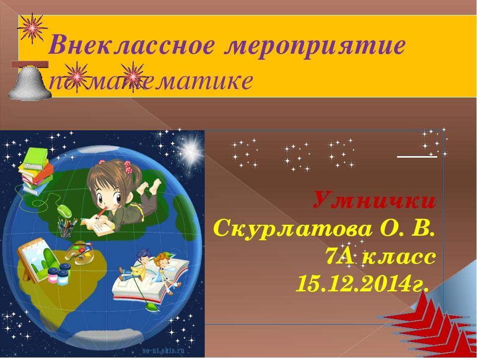 Внеклассное мероприятие по математике Умнички Скурлатова О. В. 7А класс 15.12...