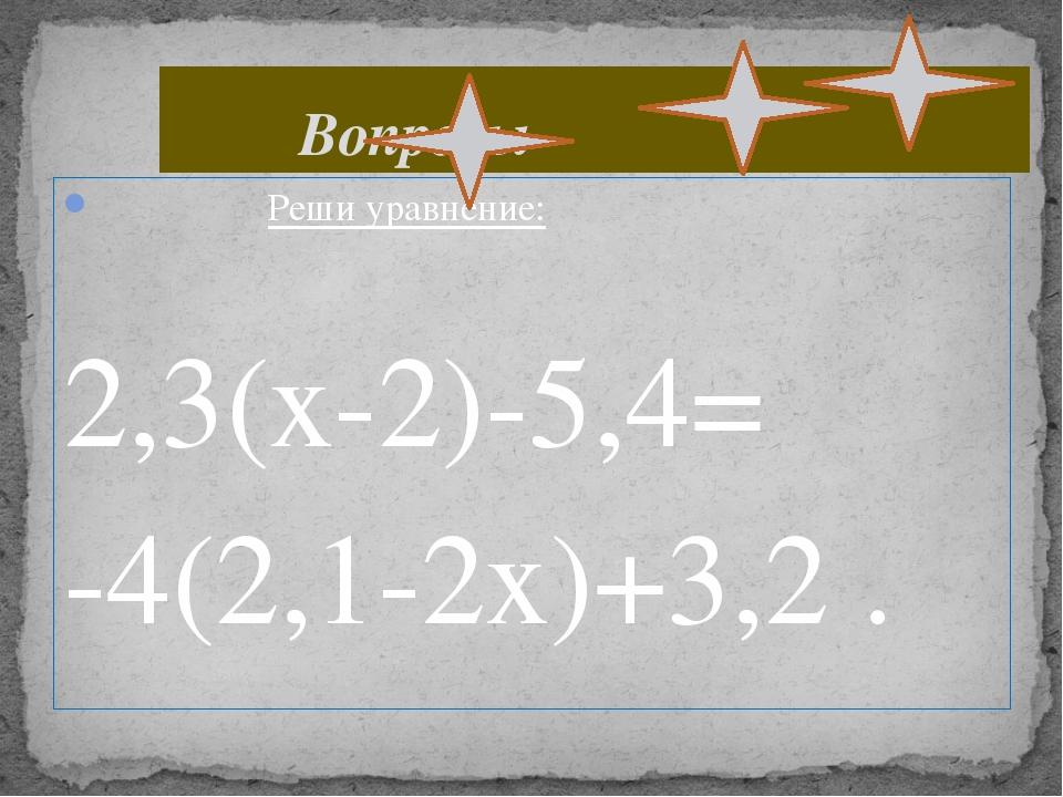 Реши уравнение: 2,3(х-2)-5,4= -4(2,1-2х)+3,2 . Вопросы