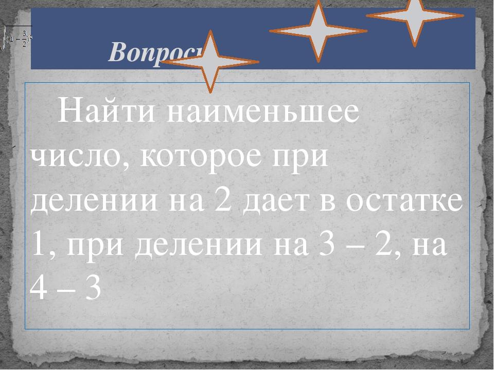 Найти наименьшее число, которое при делении на 2 дает в остатке 1, при делен...