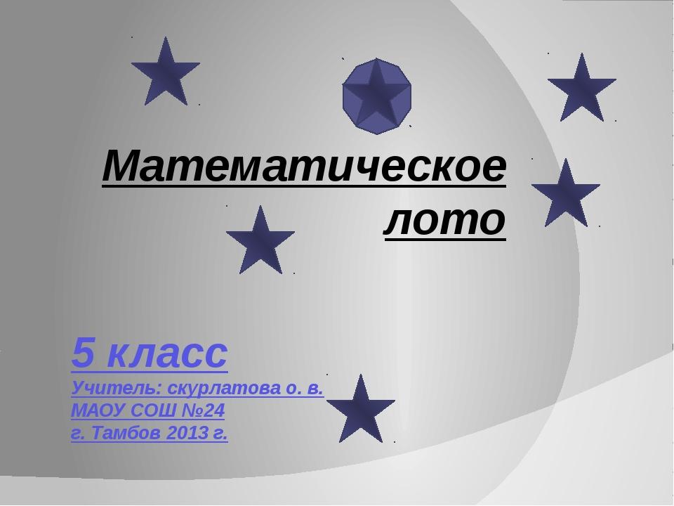5 класс Учитель: скурлатова о. в. МАОУ СОШ №24 г. Тамбов 2013 г. Математическ...
