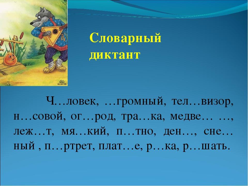 Словарный диктант Ч…ловек, …громный, тел…визор, н…совой, ог…род, тра…ка, медв...