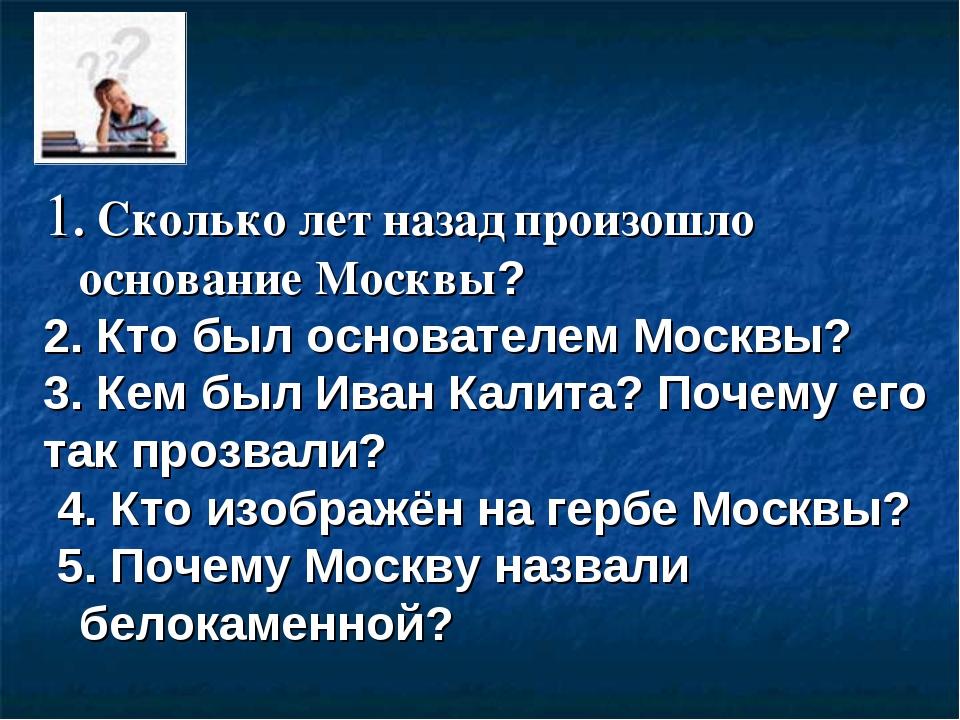1. Сколько лет назад произошло основание Москвы? 2. Кто был основателем Москв...