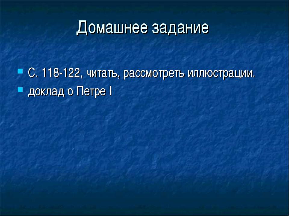 Домашнее задание С. 118-122, читать, рассмотреть иллюстрации. доклад о Петре I