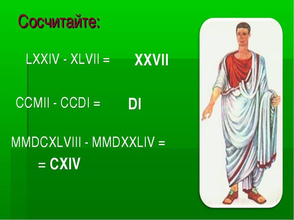 Сосчитайте: MMDCXLVIII - MMDXXLIV = LХХIV - ХLVII = CCMII - CCDI = XXVII DI =...