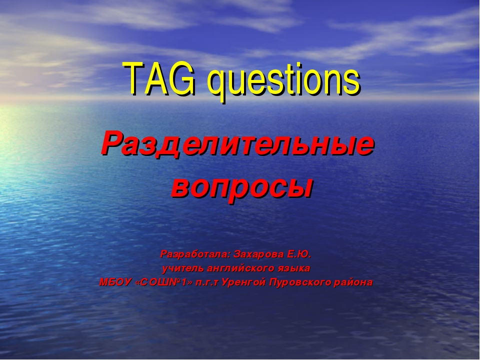 TAG questions Разделительные вопросы Разработала: Захарова Е.Ю. учитель англи...