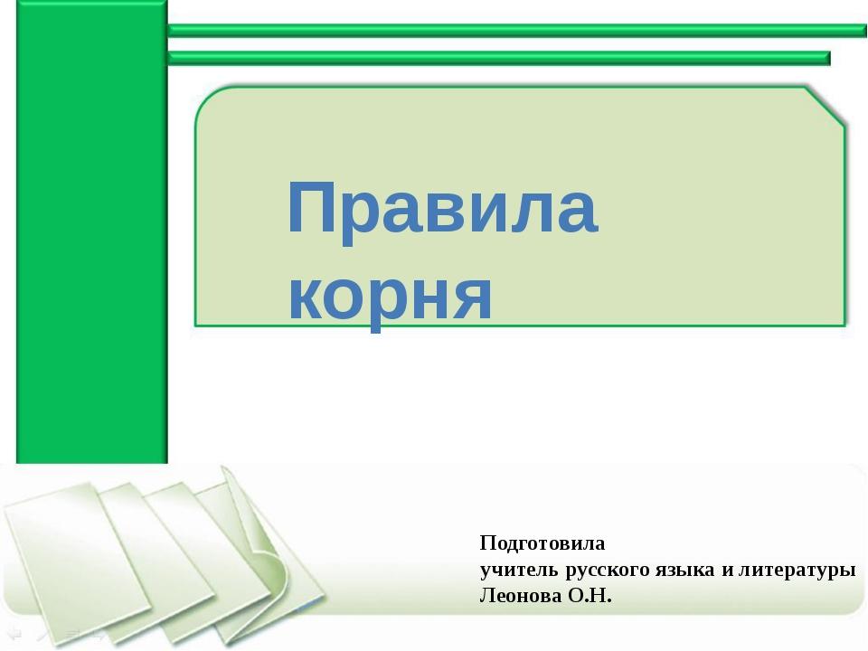 Правила корня Подготовила учитель русского языка и литературы Леонова О.Н.