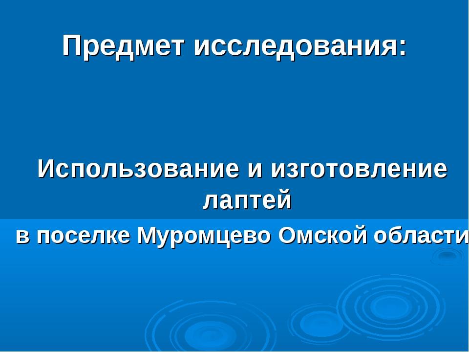 Предмет исследования: Использование и изготовление лаптей в поселке Муромцево...