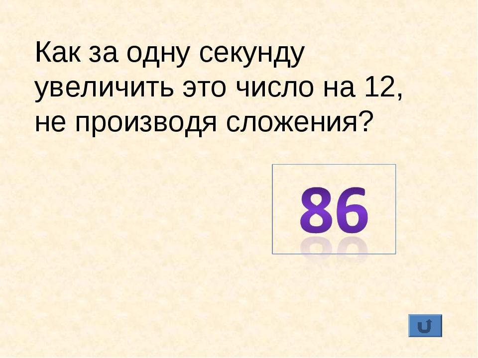 Как за одну секунду увеличить это число на 12, не производя сложения?