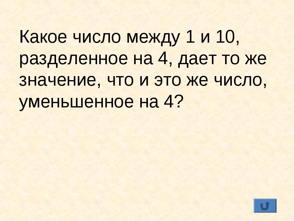 Какое число между 1 и 10, разделенное на 4, дает то же значение, что и это же...