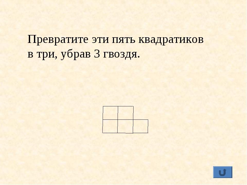 Превратите эти пять квадратиков в три, убрав 3 гвоздя.