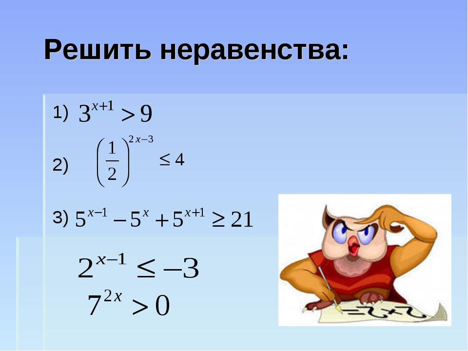 Решить неравенства: 1) 2) 3)