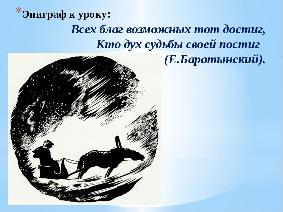 Эпиграф к уроку: Всех благ возможных тот достиг, Кто дух судьбы своей постиг...