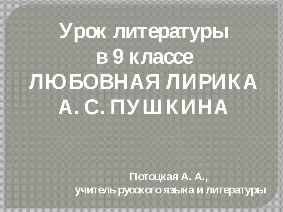 Урок литературы в 9 классе ЛЮБОВНАЯ ЛИРИКА А. С. ПУШКИНА Потоцкая А. А., учит...