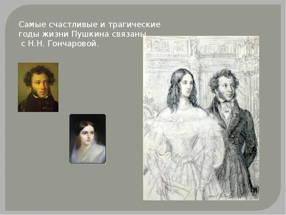 Самые счастливые и трагические годы жизни Пушкина связаны с Н.Н. Гончаровой.
