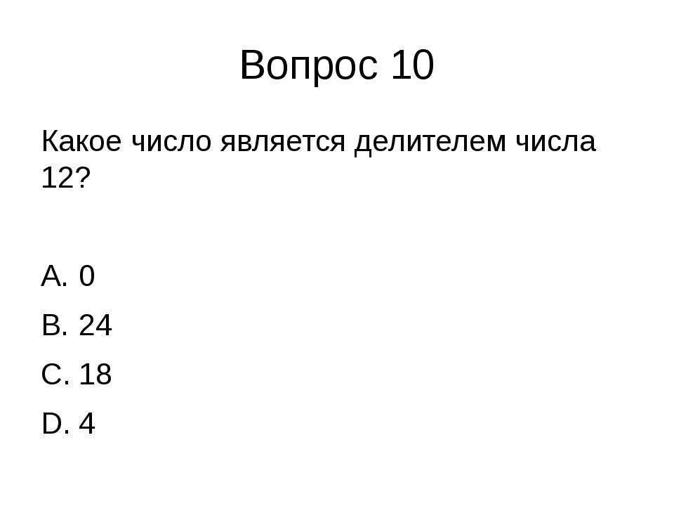Вопрос 10 Какое число является делителем числа 12? 0 24 18 4