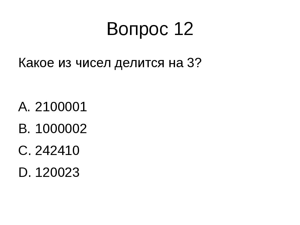 Вопрос 12 Какое из чисел делится на 3? 2100001 1000002 242410 120023