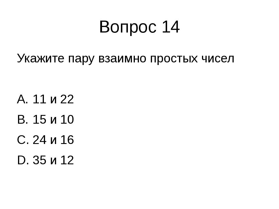 Вопрос 14 Укажите пару взаимно простых чисел 11 и 22 15 и 10 24 и 16 35 и 12