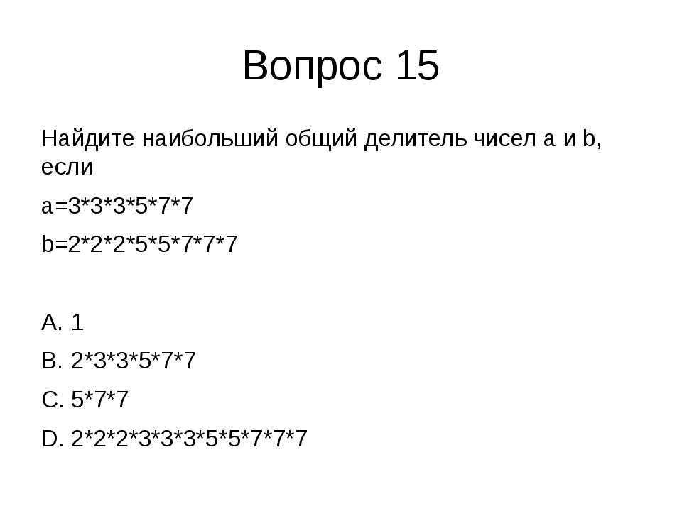 Вопрос 15 Найдите наибольший общий делитель чисел a и b, если a=3*3*3*5*7*7 b...