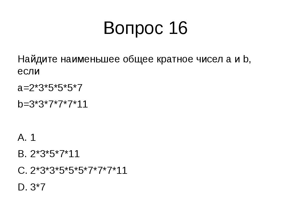 Вопрос 16 Найдите наименьшее общее кратное чисел a и b, если a=2*3*5*5*5*7 b=...