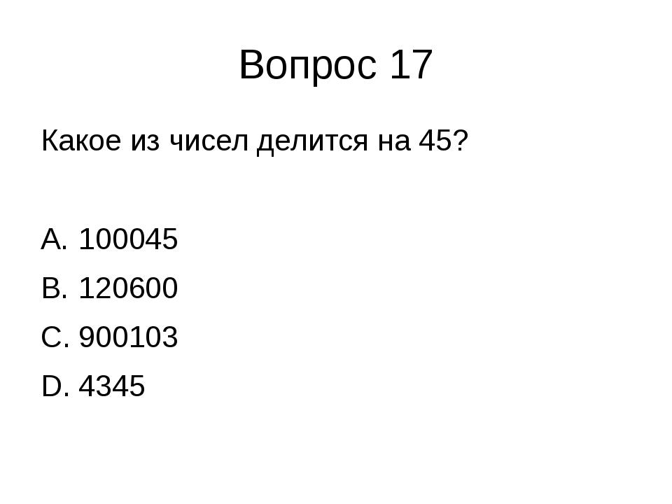 Вопрос 17 Какое из чисел делится на 45? 100045 120600 900103 4345