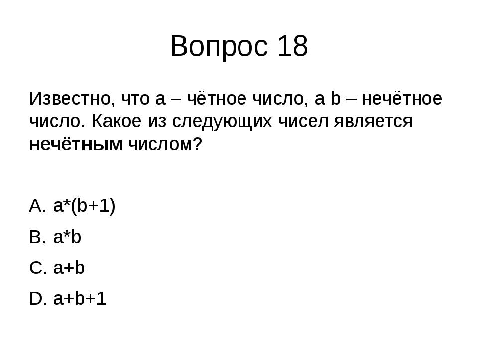 Вопрос 18 Известно, что a – чётное число, а b – нечётное число. Какое из след...