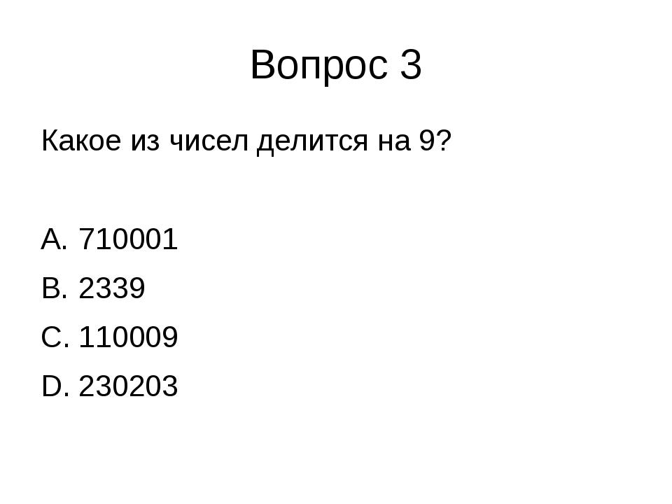 Вопрос 3 Какое из чисел делится на 9? 710001 2339 110009 230203