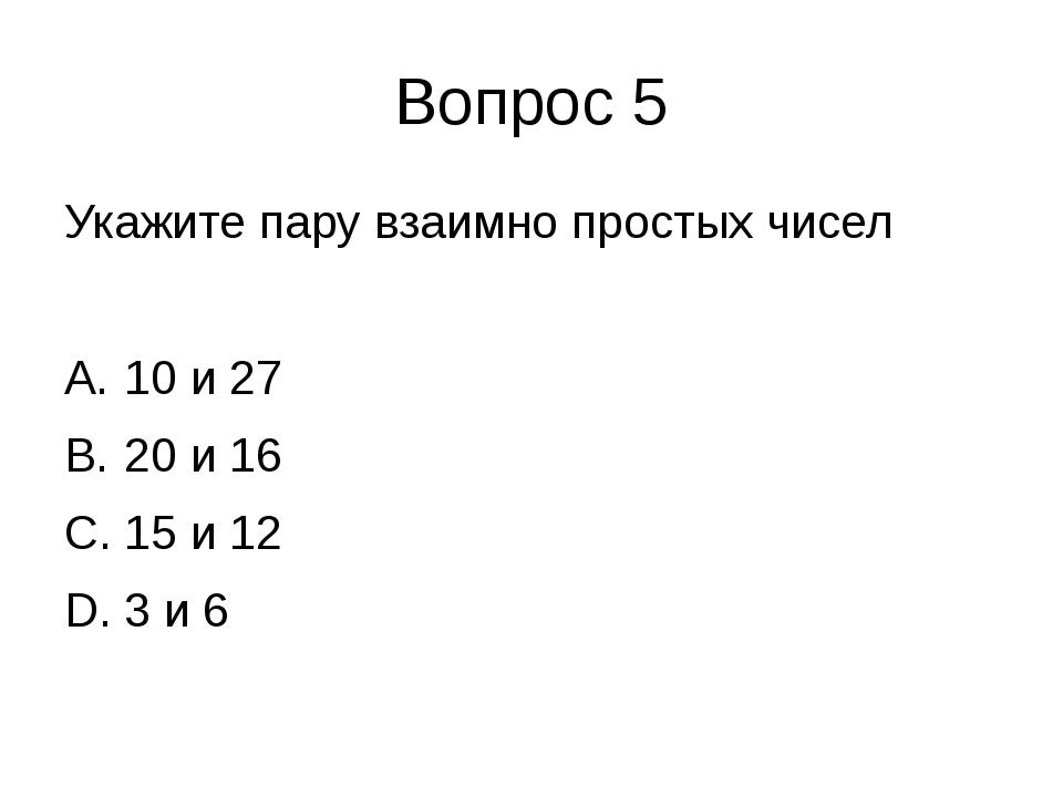 Вопрос 5 Укажите пару взаимно простых чисел 10 и 27 20 и 16 15 и 12 3 и 6