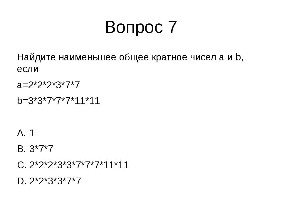 Вопрос 7 Найдите наименьшее общее кратное чисел a и b, если a=2*2*2*3*7*7 b=3...