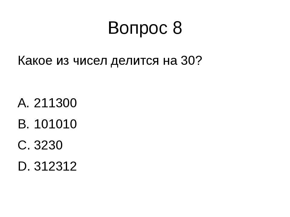 Вопрос 8 Какое из чисел делится на 30? 211300 101010 3230 312312