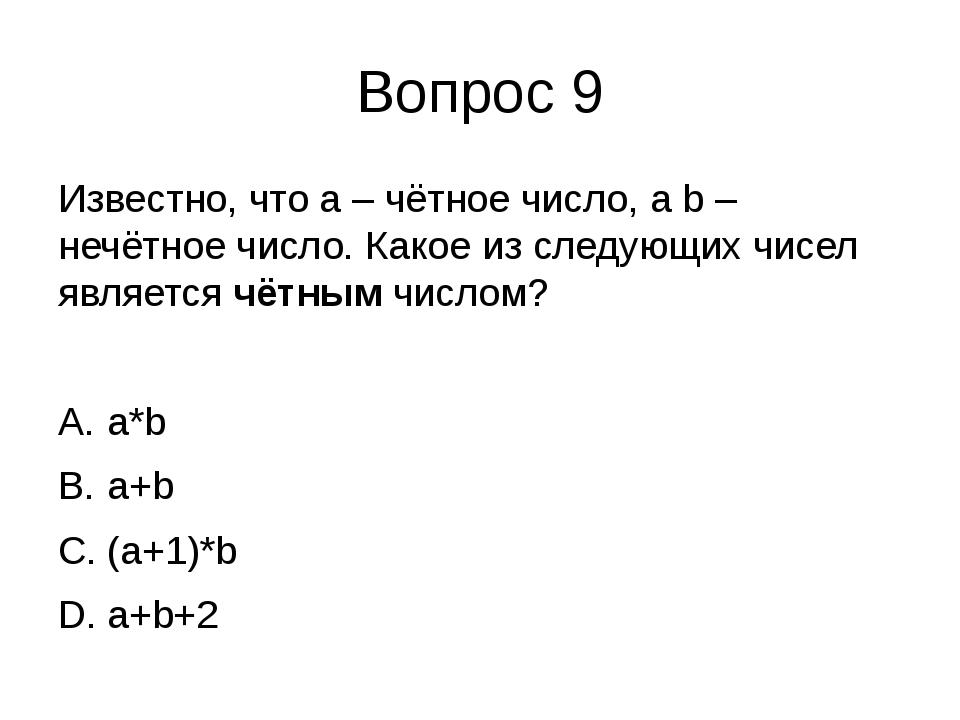 Вопрос 9 Известно, что a – чётное число, а b – нечётное число. Какое из следу...