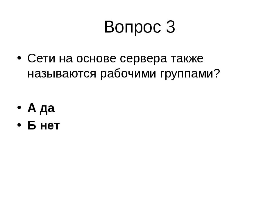 Вопрос 3 Сети на основе сервера также называются рабочими группами? А да Б нет